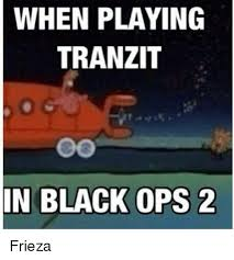 Black Ops 2 Memes - when playing tranzit in black ops 2 frieza frieza meme on me me