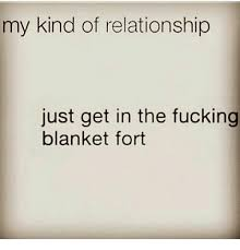 Blanket Fort Meme - my kind of relationship just get in the fucking blanket fort