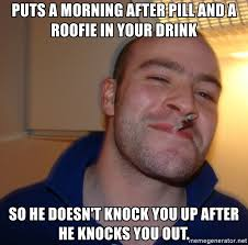 Morning After Meme - puts a morning after pill and a roofie in your drink so he doesn t