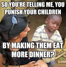 So You Re Telling Me Meme - so you re telling me you punish your children by making them eat