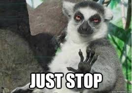 Just Stop Meme - just stop too high lemur quickmeme