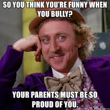 Bully Meme - so you think you re funny when you bully your parents must be so