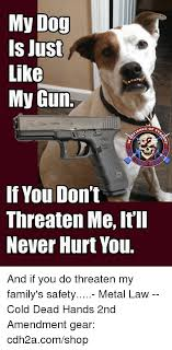 Law Dog Meme - my dog is just likg my gun ce of if you don t threaten me it ll