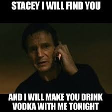Stacey Meme - stacey i will find you and i will make you drink vodka with me