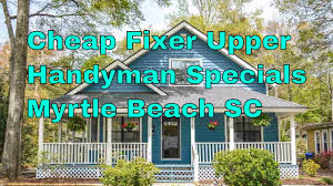 cheap houses for sale near myrtle beach sc fixer upper handyman