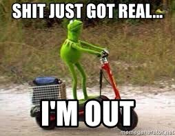 Shit Just Got Real Meme - shit just got real i m out kermit scooter meme generator