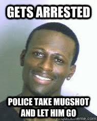Mugshot Meme - gets arrested police take mugshot and let him go ridiculously