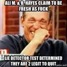 Quit Lying Meme - ali m b hayes claim to be fresh as fuck lie detector test