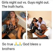 Girls Night Out Meme - girls night out vs guys night out the truth hurts so true god