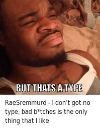 Bad Bitches Meme - raesremmurd i don t go no type bad b tches is the only thing