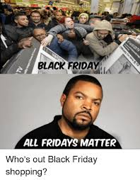 Black Friday Shopping Meme - black frida all fridays matter who s out black friday shopping