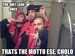 Cholo Memes - you only lean once thats the motto ese cholo 3 cholos quickmeme