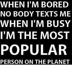 When I M Bored Meme - when i m bored no body texts me when i m busy i m the most popular