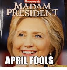 Madam Meme - newsweek madam president april fools november meme on me me