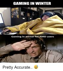 Amd Meme - gaming in winter gaming in winter for amd users pretty accurate