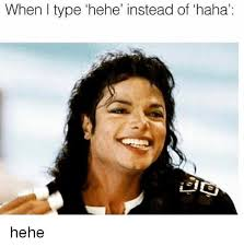 Hehe Meme - when i type hehe instead of haha hehe meme on me me