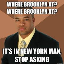 Brooklyn Meme - where brooklyn at where brooklyn at it s in new york man stop