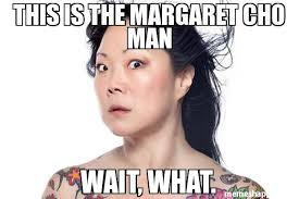 Wait What Meme - this is the margaret cho man wait what meme