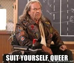 Queer Meme - suit yourself queer patches o houlihan meme generator