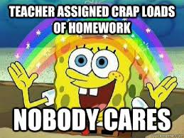 Spongebob Homework Meme - teacher assigned crap loads of homework nobody cares rainbow