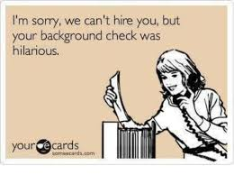 Meme Ecards - i m sorry we can t hire you but your background check was hilarious