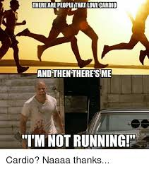 Cardio Meme - there are peoplethat love cardio and then there sme im not running