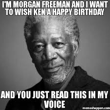 Ken Meme - i m morgan freeman and i want to wish ken a happy birthday and you