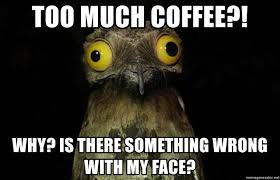 Too Much Coffee Meme - too much coffee why is there something wrong with my face