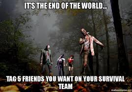 Meme End Of The World - it s the end of the world tag 5 friends you want on your