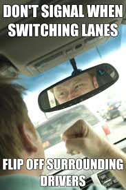 New Driver Meme - don t signal when switching lanes flip off surrounding drivers