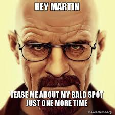 Tease Meme - hey martin tease me about my bald spot just one more time walter