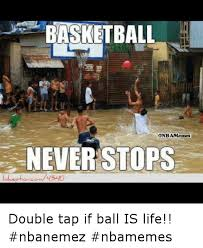 Ball Is Life Meme - basketball onbamemees never stops lol estion 1340 double tap if ball