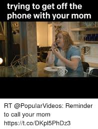 Get Off Your Phone Meme - trying to get off the phone with your mom rt reminder to call your