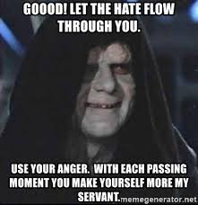 Let The Hate Flow Through You Meme - goood let the hate flow through you use your anger with each