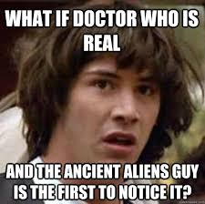 Ancient Aliens Meme Guy - what if doctor who is real and the ancient aliens guy is the first