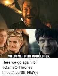 Here We Go Again Meme - thronesmemes welcome to the club euron here we go again lol