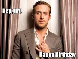 Happy Birthday Meme Ryan Gosling - hey girl happy birthday ryan gosling birthday quotes and sayings