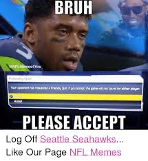 Seahawks Memes - bruh 4you friendly quit vour opponent has requested a friendly