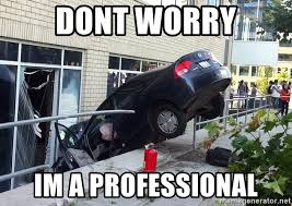 Car Wreck Meme - dont worry im a professional car crash in building meme generator