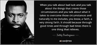 teddy pendergrass quote when you talk about bad luck and you talk