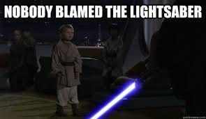 Lightsaber Meme - nobody blamed the lightsaber nobody blamed the lightsaber quickmeme
