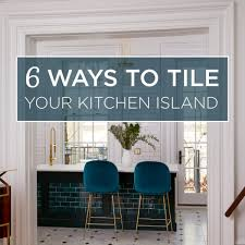 6 kitchen island 6 ways to tile your kitchen island