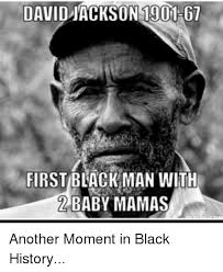 Black History Memes - david on 1901 67 first black man with baby mamas another moment in