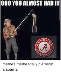 You Almost Had It Meme - 000 you almost had it b a a son memes memesdaily clemson alabama