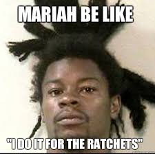 Mariah Meme - mariah be like i do it for the ratchets chief keef quickmeme