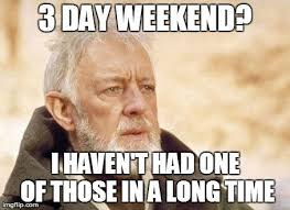 I Work Weekends Meme - the best 3 day weekend memes inverse