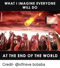 Meme End Of The World - what i imagine everyone will do at the end of the world credit