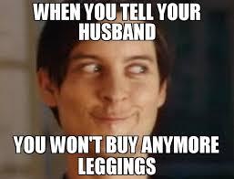 Leggings Meme - when you tell your husband you won t buy anymore leggings meme