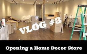 opening a home decor store vlog 3 youtube