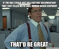 Documentary Meme - the bbc could just do a nature documentary that isnt filled with